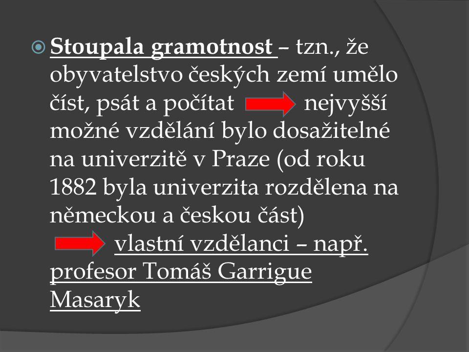  Stoupala gramotnost – tzn., že obyvatelstvo českých zemí umělo číst, psát a počítat nejvyšší možné vzdělání bylo dosažitelné na univerzitě v Praze (od roku 1882 byla univerzita rozdělena na německou a českou část) vlastní vzdělanci – např.