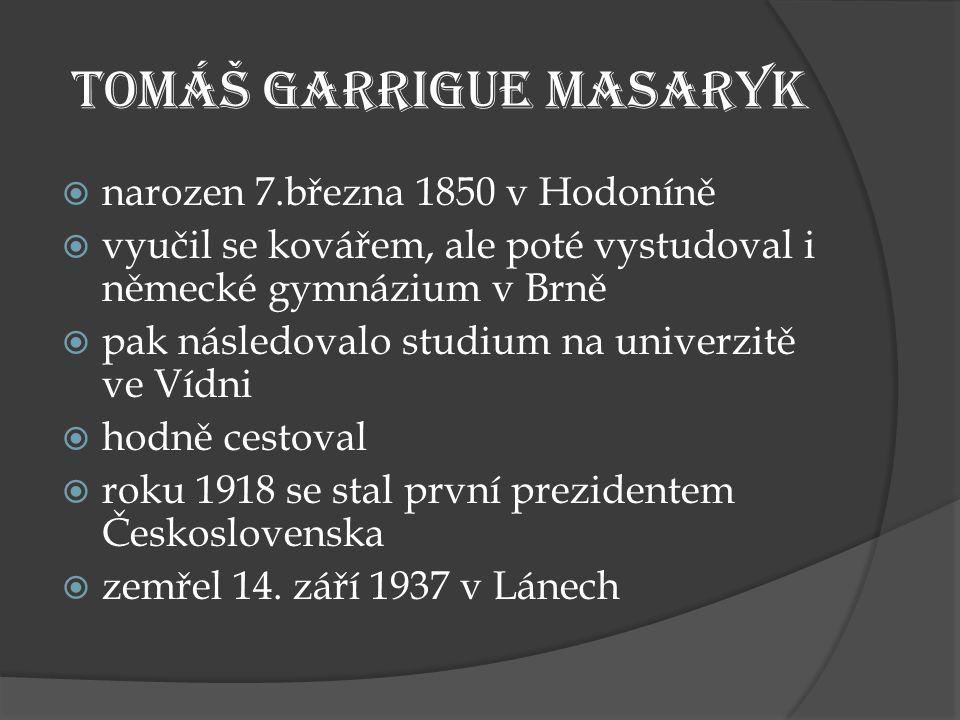 Tomáš Garrigue Masaryk  narozen 7.března 1850 v Hodoníně  vyučil se kovářem, ale poté vystudoval i německé gymnázium v Brně  pak následovalo studium na univerzitě ve Vídni  hodně cestoval  roku 1918 se stal první prezidentem Československa  zemřel 14.