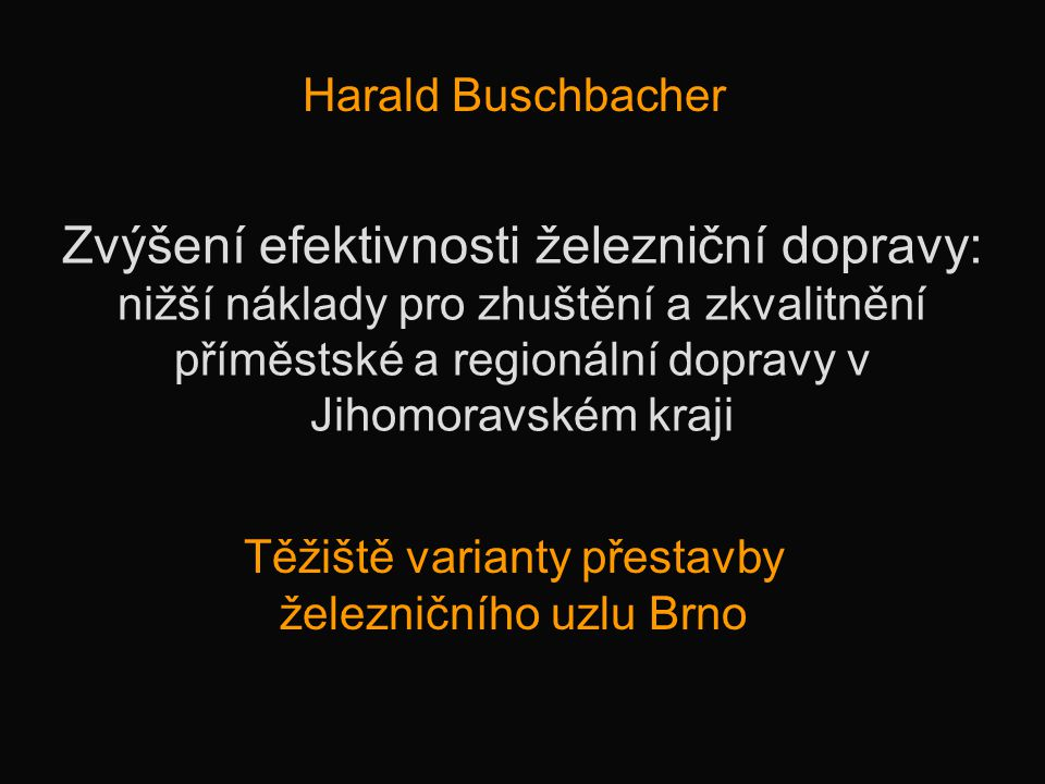 Zvýšení efektivnosti železniční dopravy: nižší náklady pro zhuštění a zkvalitnění příměstské a regionální dopravy v Jihomoravském kraji Harald Buschba