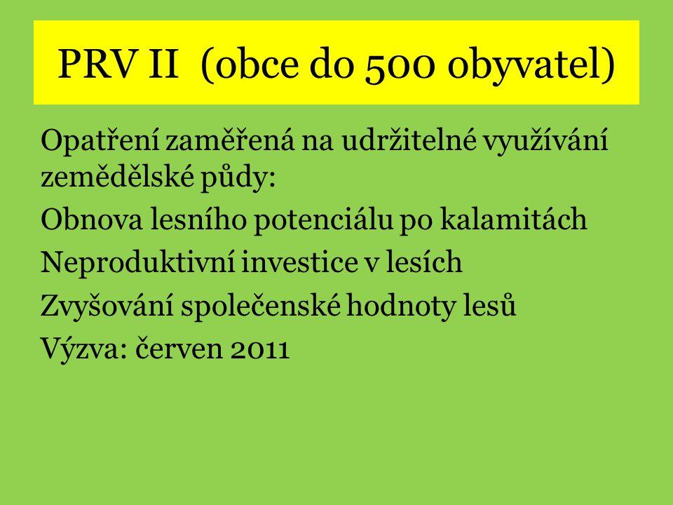 PRV II (obce do 500 obyvatel) Opatření zaměřená na udržitelné využívání zemědělské půdy: Obnova lesního potenciálu po kalamitách Neproduktivní investice v lesích Zvyšování společenské hodnoty lesů Výzva: červen 2011