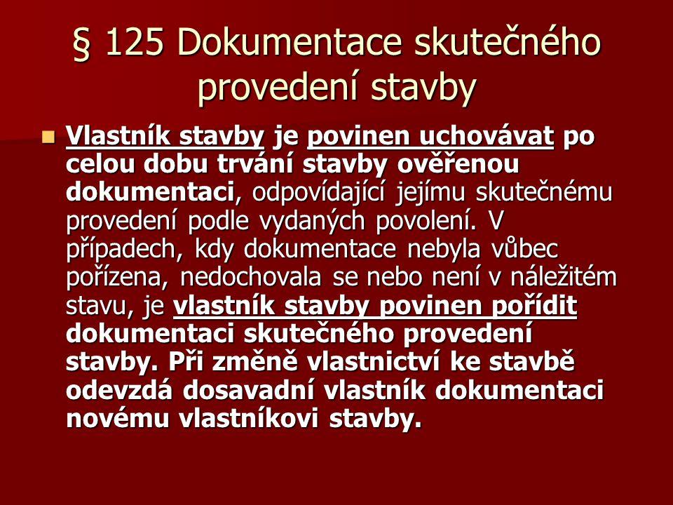 § 125 Dokumentace skutečného provedení stavby  Vlastník stavby je povinen uchovávat po celou dobu trvání stavby ověřenou dokumentaci, odpovídající jejímu skutečnému provedení podle vydaných povolení.