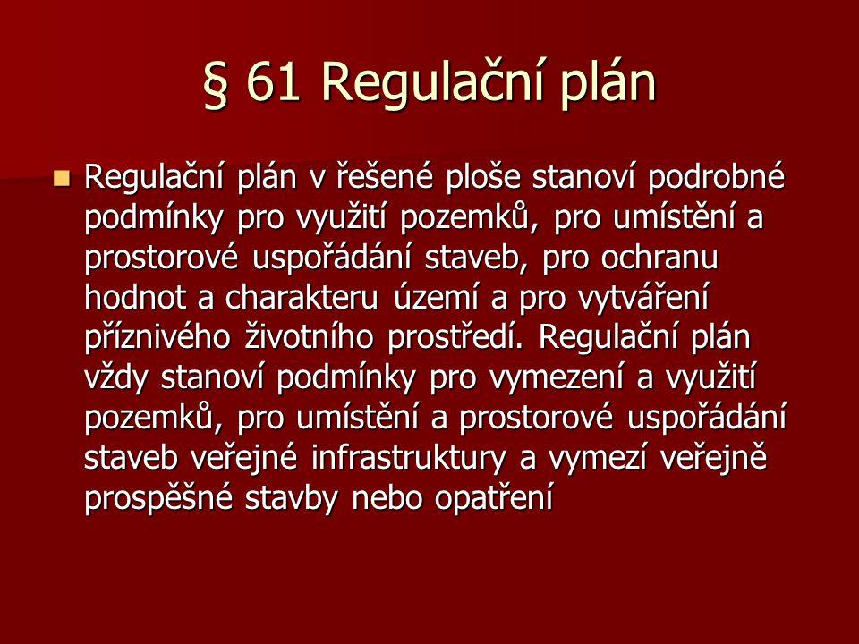 § 61 Regulační plán  Regulační plán v řešené ploše stanoví podrobné podmínky pro využití pozemků, pro umístění a prostorové uspořádání staveb, pro ochranu hodnot a charakteru území a pro vytváření příznivého životního prostředí.
