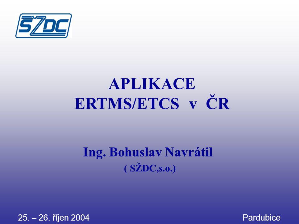 APLIKACE ERTMS/ETCS v ČR Ing. Bohuslav Navrátil ( SŽDC,s.o.) 25. – 26. říjen 2004 Pardubice