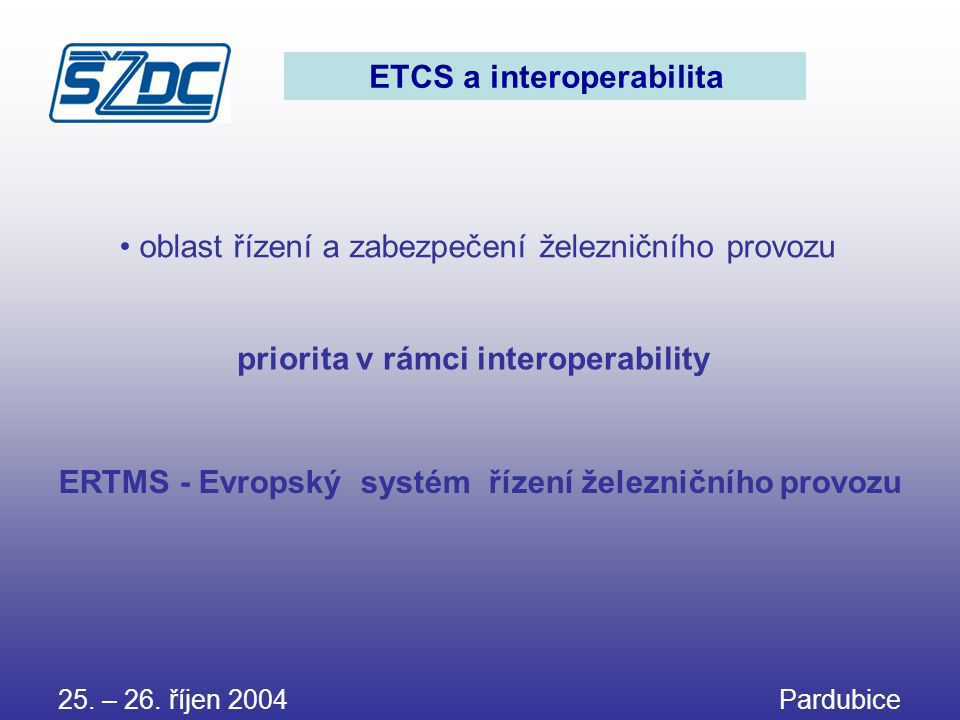 25. – 26. říjen 2004 Pardubice ETCS a interoperabilita • oblast řízení a zabezpečení železničního provozu priorita v rámci interoperability ERTMS - Ev