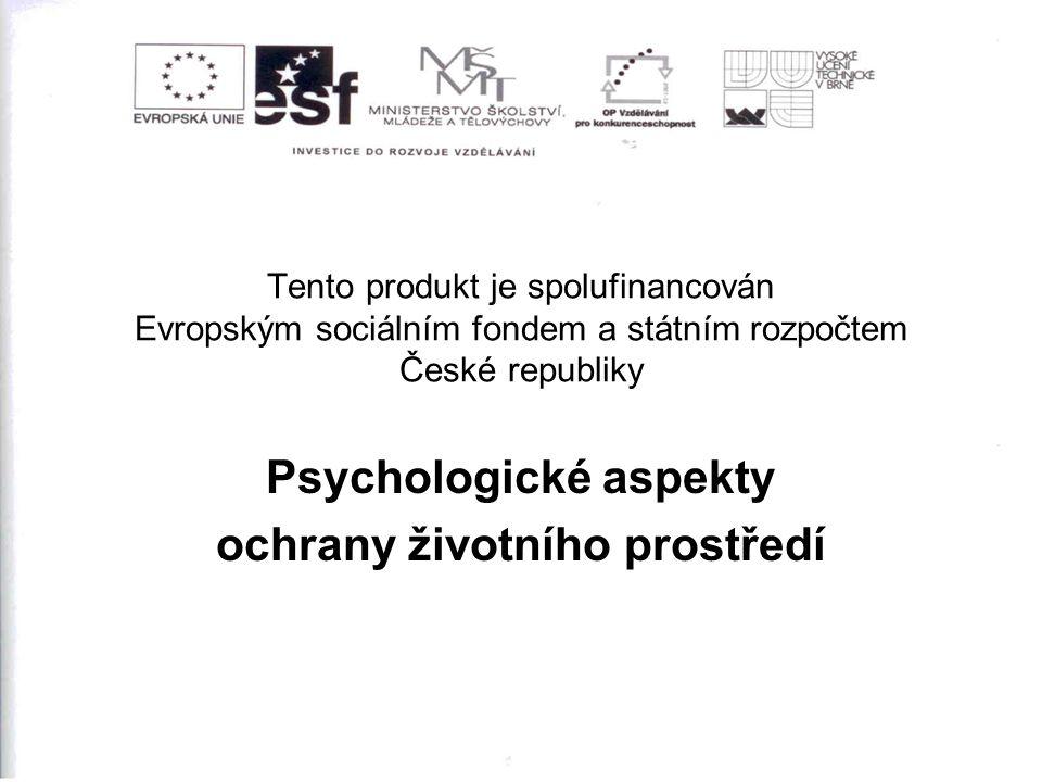 Tento produkt je spolufinancován Evropským sociálním fondem a státním rozpočtem České republiky Psychologické aspekty ochrany životního prostředí