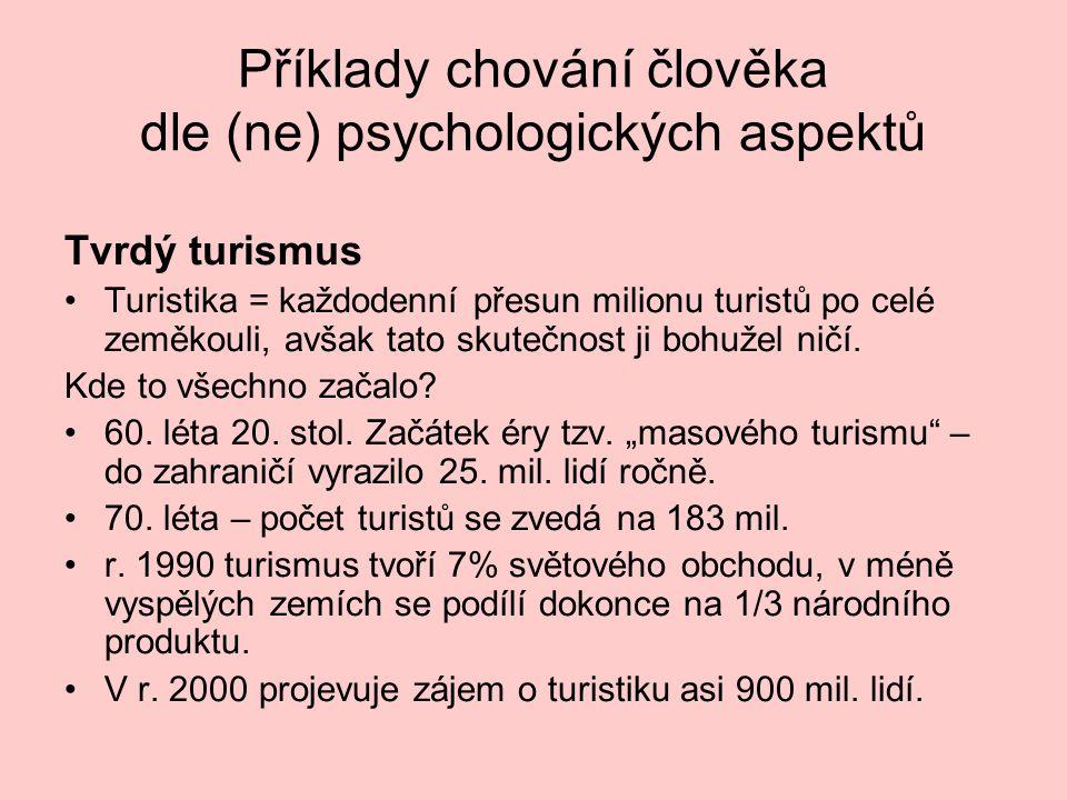 Příklady chování člověka dle (ne) psychologických aspektů Tvrdý turismus •Turistika = každodenní přesun milionu turistů po celé zeměkouli, avšak tato
