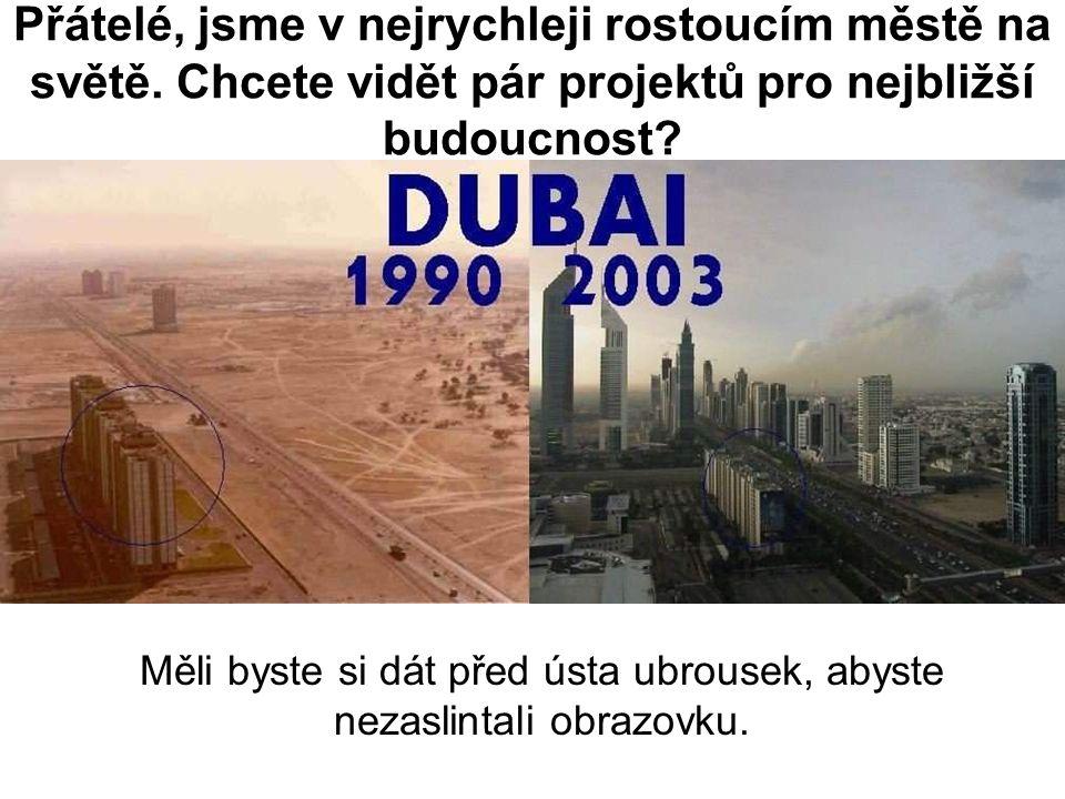 Přátelé, jsme v nejrychleji rostoucím městě na světě. Chcete vidět pár projektů pro nejbližší budoucnost? Měli byste si dát před ústa ubrousek, abyste
