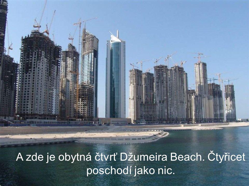 A zde je obytná čtvrť Džumeira Beach. Čtyřicet poschodí jako nic.