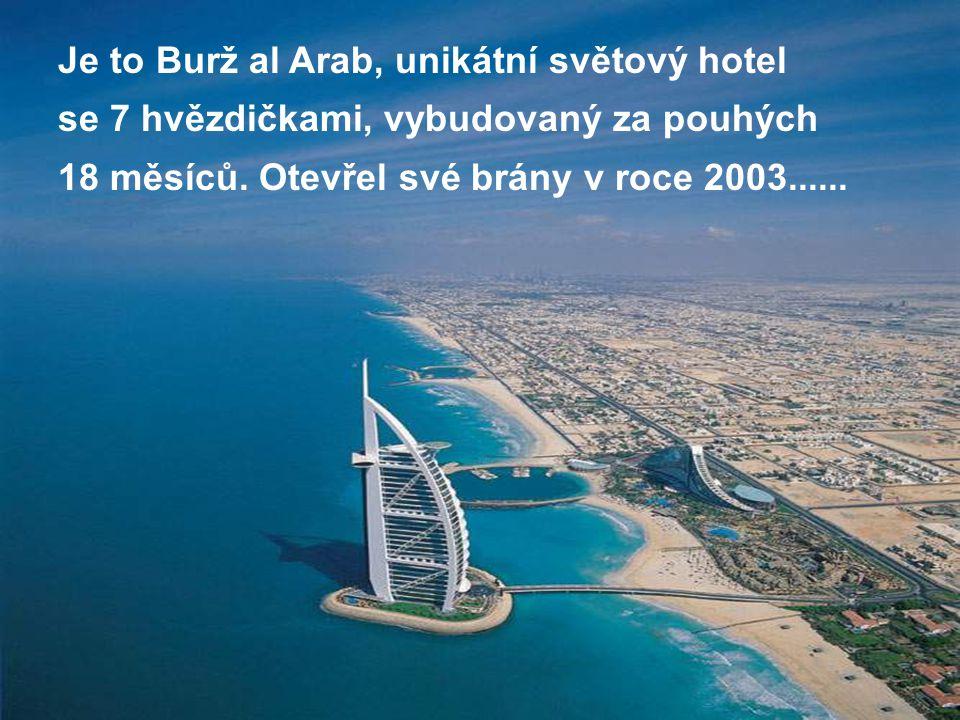 Je to Burž al Arab, unikátní světový hotel se 7 hvězdičkami, vybudovaný za pouhých 18 měsíců. Otevřel své brány v roce 2003......