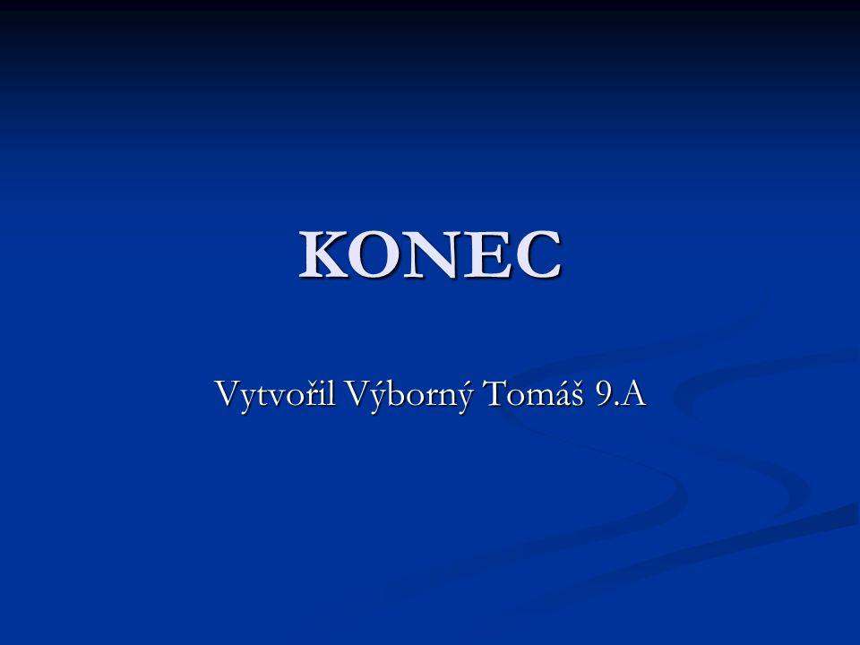 KONEC Vytvořil Výborný Tomáš 9.A