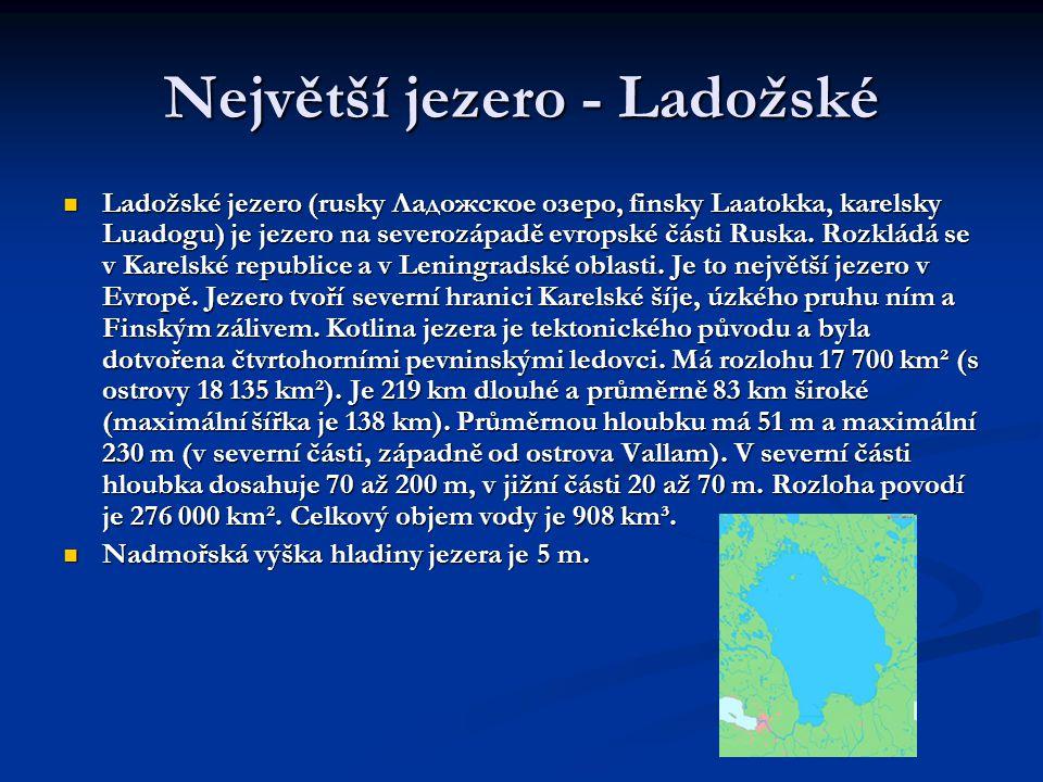 Největší jezero - Ladožské  Ladožské jezero (rusky Ладожское озеро, finsky Laatokka, karelsky Luadogu) je jezero na severozápadě evropské části Ruska