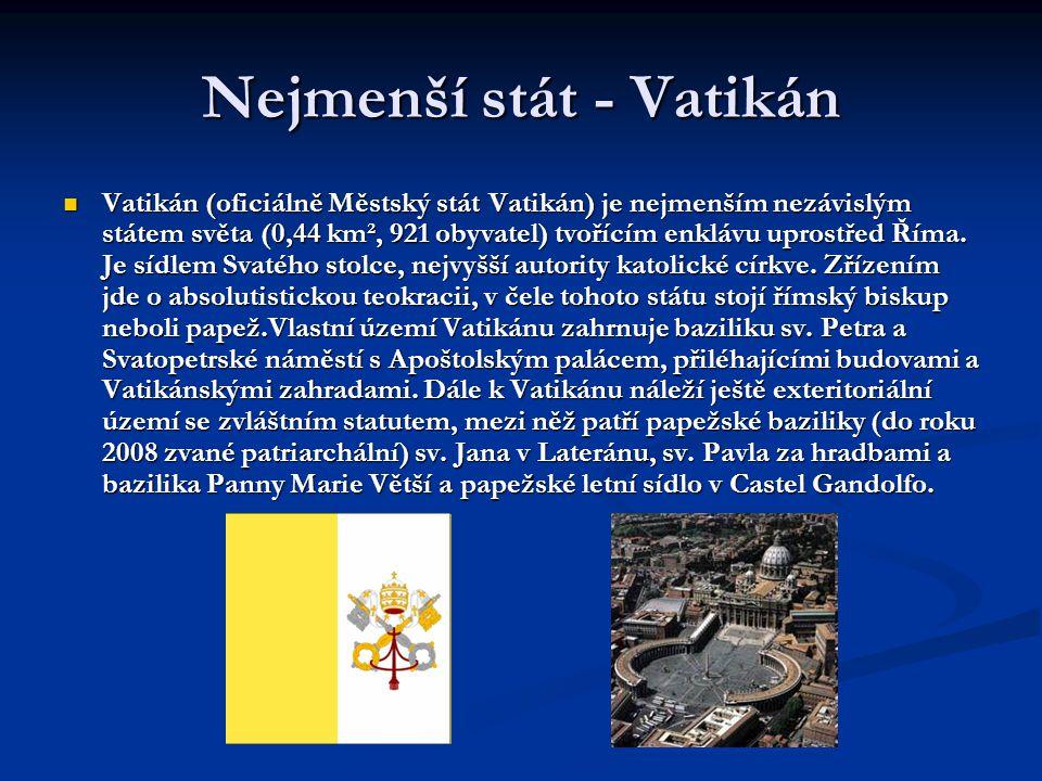 Nejmenší stát - Vatikán  Vatikán (oficiálně Městský stát Vatikán) je nejmenším nezávislým státem světa (0,44 km², 921 obyvatel) tvořícím enklávu upro
