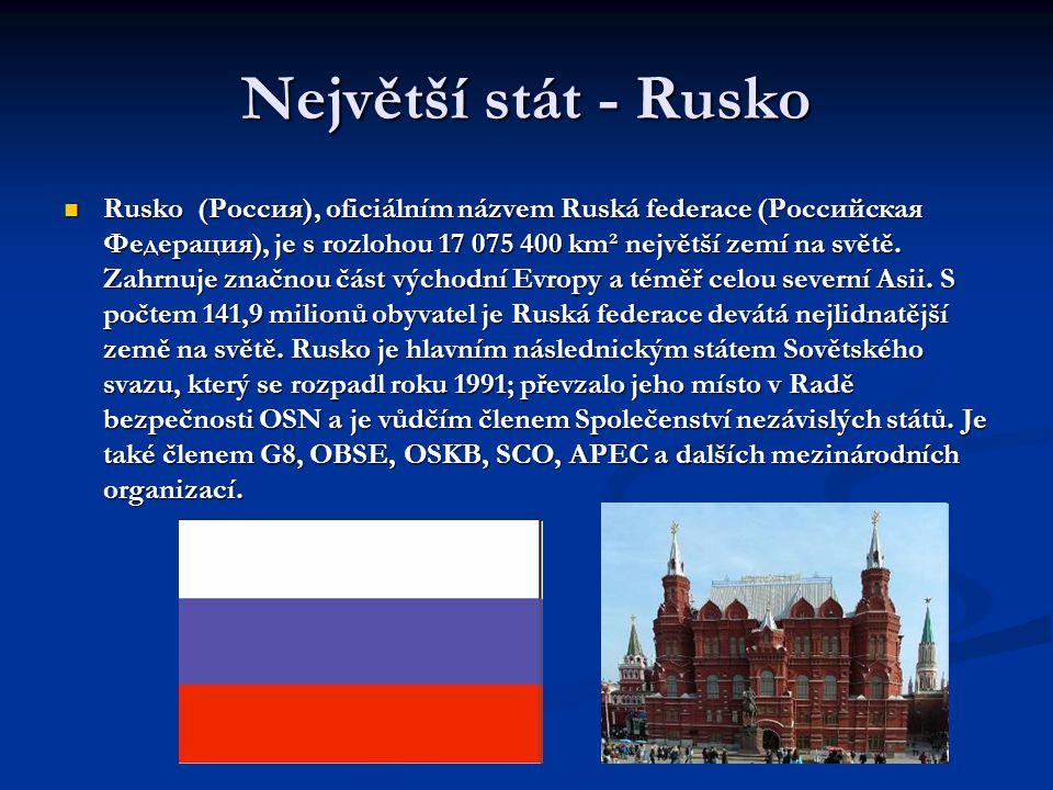 Největší stát - Rusko  Rusko (Россия), oficiálním názvem Ruská federace (Российская Федерация), je s rozlohou 17 075 400 km² největší zemí na světě.