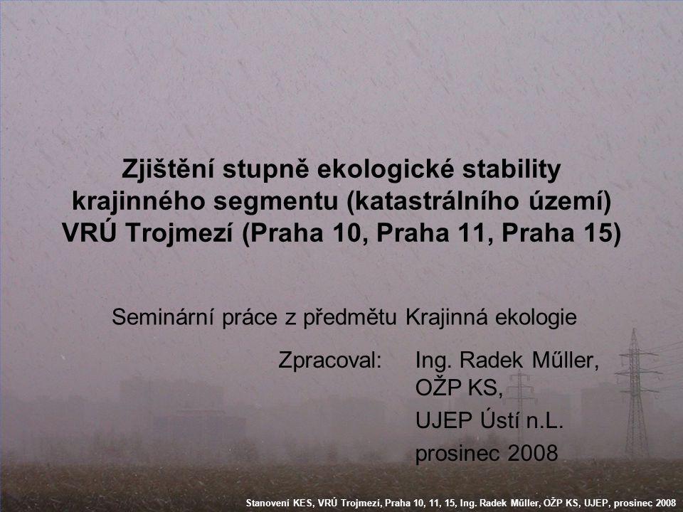Stanovení KES, VRÚ Trojmezí, Praha 10, 11, 15, Ing. Radek Műller, OŽP KS, UJEP, prosinec 2008 Zjištění stupně ekologické stability krajinného segmentu