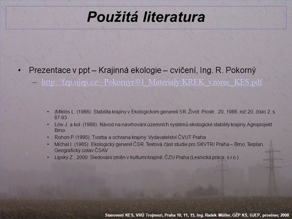 Stanovení KES, VRÚ Trojmezí, Praha 10, 11, 15, Ing. Radek Műller, OŽP KS, UJEP, prosinec 2008 Použitá literatura •Prezentace v ppt – Krajinná ekologie