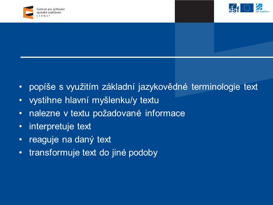 •popíše s využitím základní jazykovědné terminologie text •vystihne hlavní myšlenku/y textu •nalezne v textu požadované informace •interpretuje text •reaguje na daný text •transformuje text do jiné podoby