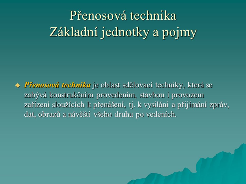Přenosová technika Základní jednotky a pojmy  Přenosová technika je oblast sdělovací techniky, která se zabývá konstrukčním provedením, stavbou i provozem zařízení sloužících k přenášení, tj.