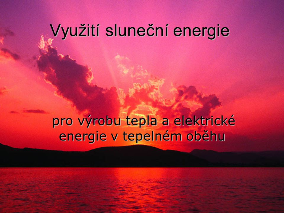 Využití sluneční energie pro výrobu tepla a elektrické energie v tepelném oběhu