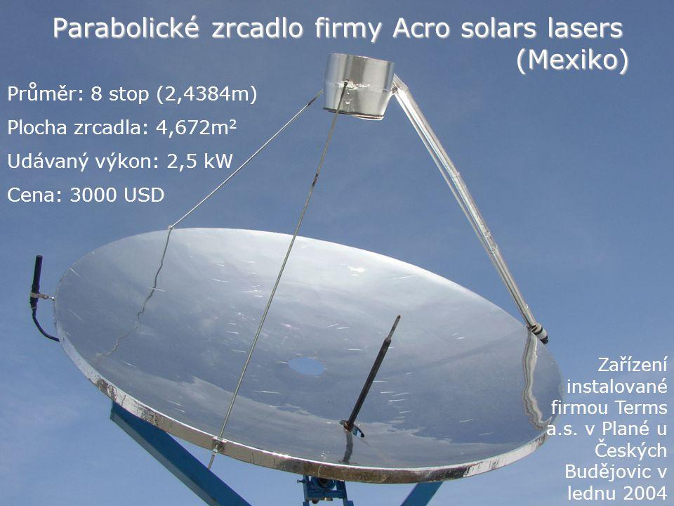 Parabolické zrcadlo firmy Acro solars lasers (Mexiko) Průměr: 8 stop (2,4384m) Plocha zrcadla: 4,672m 2 Udávaný výkon: 2,5 kW Cena: 3000 USD Zařízení instalované firmou Terms a.s.