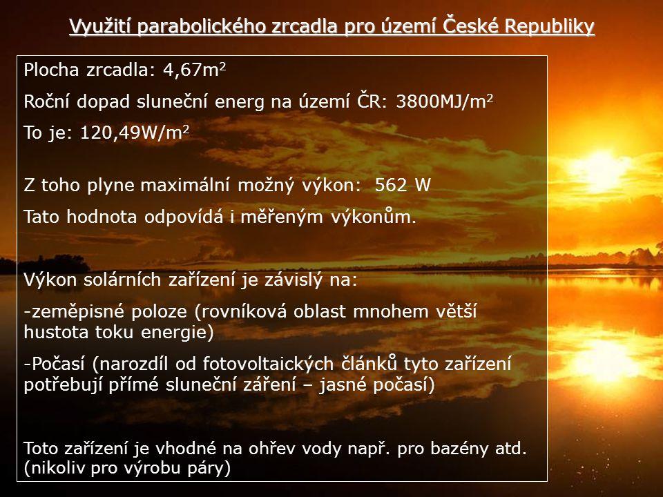 Využití parabolického zrcadla pro území České Republiky Plocha zrcadla: 4,67m 2 Roční dopad sluneční energ na území ČR: 3800MJ/m 2 To je: 120,49W/m 2 Z toho plyne maximální možný výkon: 562 W Tato hodnota odpovídá i měřeným výkonům.
