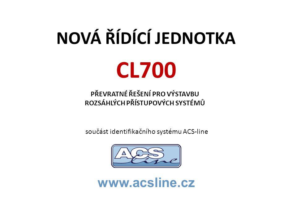 NOVÁ ŘÍDÍCÍ JEDNOTKA www.acsline.cz PŘEVRATNÉ ŘEŠENÍ PRO VÝSTAVBU ROZSÁHLÝCH PŘÍSTUPOVÝCH SYSTÉMŮ CL700 součást identifikačního systému ACS-line