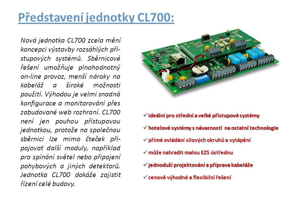 Zásadní přednosti CL700 : • samoadresná ON-LINE sběrnice = jednoduchá instalace • pohodlná konfigurace a monitorování přes web rozhraní • jednotky možno neomezeně spojovat do velkých celků • velmi rychlý provoz konstantní doba odezvy bez ohledu na počet zařízení • možnost kombinace různých zařízení na sběrnici • ON-LINE i OFF-LINE řízení až 32 čteček na společné sběrnici • otevřené rozhraní pro integraci do nadstavbových systémů