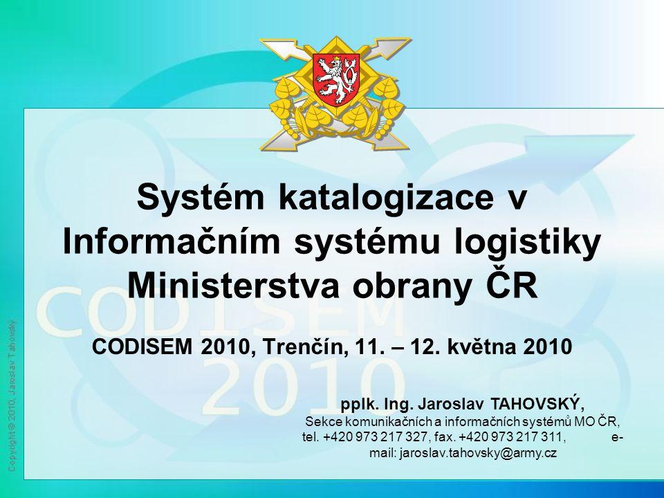 Systém katalogizace v Informačním systému logistiky Ministerstva obrany ČR CODISEM 2010, Trenčín, 11. – 12. května 2010 pplk. Ing. Jaroslav TAHOVSKÝ,