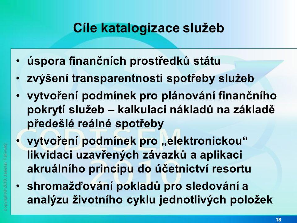 """Cíle katalogizace služeb •úspora finančních prostředků státu •zvýšení transparentnosti spotřeby služeb •vytvoření podmínek pro plánování finančního pokrytí služeb – kalkulaci nákladů na základě předešlé reálné spotřeby •vytvoření podmínek pro """"elektronickou likvidaci uzavřených závazků a aplikaci akruálního principu do účetnictví resortu •shromažďování pokladů pro sledování a analýzu životního cyklu jednotlivých položek 18"""