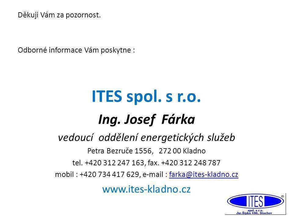 Děkuji Vám za pozornost. Odborné informace Vám poskytne : ITES spol. s r.o. Ing. Josef Fárka vedoucí oddělení energetických služeb Petra Bezruče 1556,