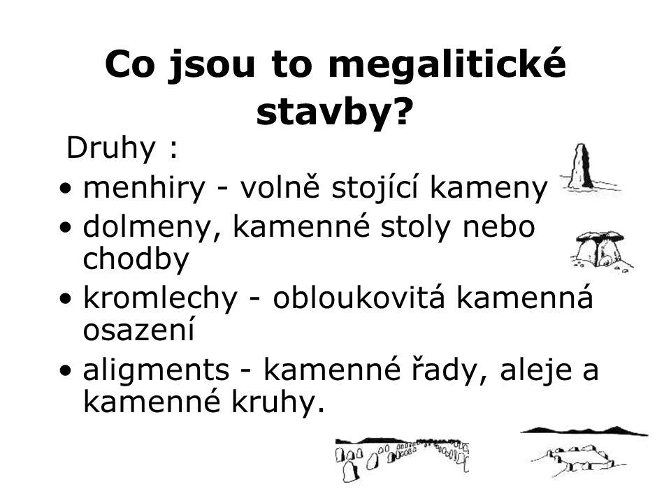 Co jsou to megalitické stavby? Druhy : •menhiry - volně stojící kameny •dolmeny, kamenné stoly nebo chodby •kromlechy - obloukovitá kamenná osazení •a