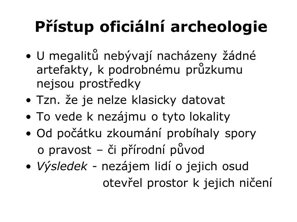 Přístup oficiální archeologie •U megalitů nebývají nacházeny žádné artefakty, k podrobnému průzkumu nejsou prostředky •Tzn. že je nelze klasicky datov