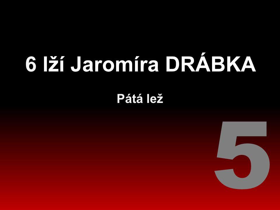 6 lží Jaromíra DRÁBKA Pátá lež 5