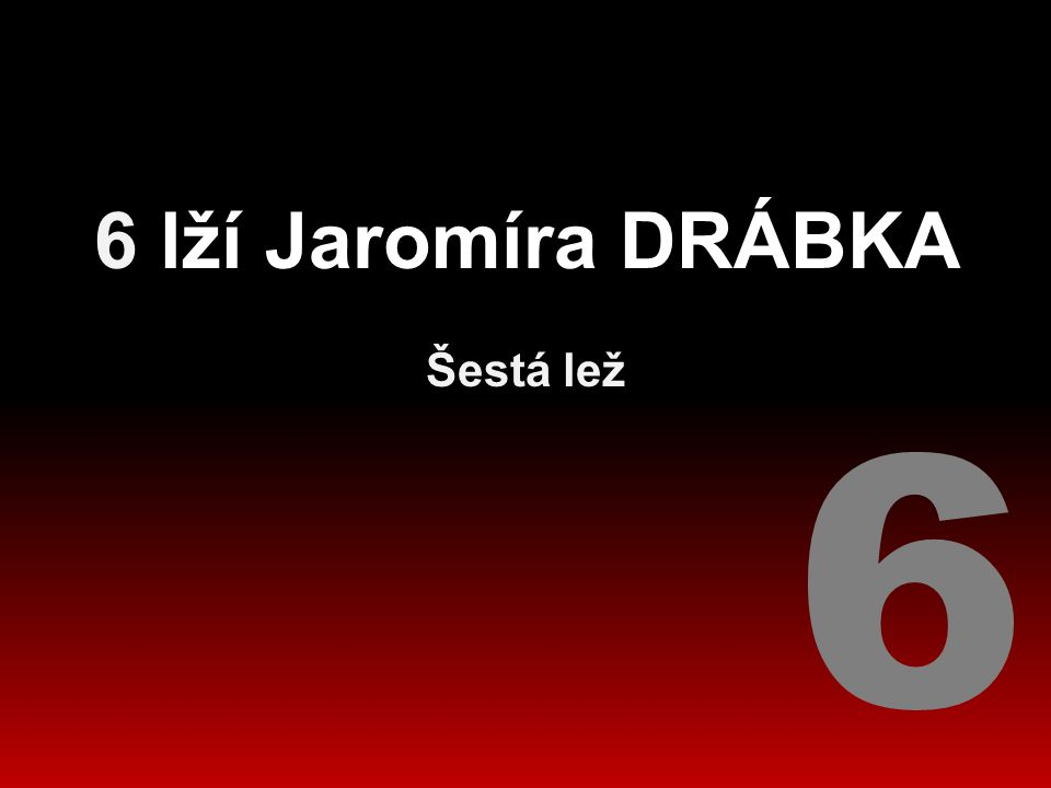 6 lží Jaromíra DRÁBKA Šestá lež 6