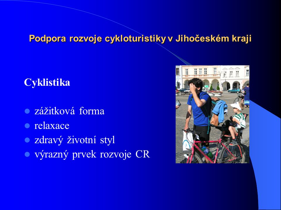 Podpora rozvoje cykloturistiky v Jihočeském kraji Cyklistika  zážitková forma  relaxace  zdravý životní styl  výrazný prvek rozvoje CR