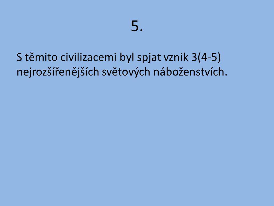 5. S těmito civilizacemi byl spjat vznik 3(4-5) nejrozšířenějších světových náboženstvích.