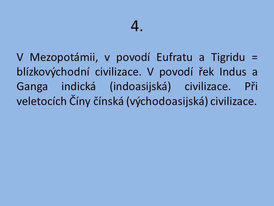 4. V Mezopotámii, v povodí Eufratu a Tigridu = blízkovýchodní civilizace. V povodí řek Indus a Ganga indická (indoasijská) civilizace. Při veletocích