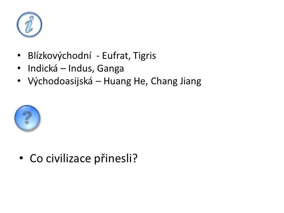 • Blízkovýchodní - Eufrat, Tigris • Indická – Indus, Ganga • Východoasijská – Huang He, Chang Jiang • Co civilizace přinesli?