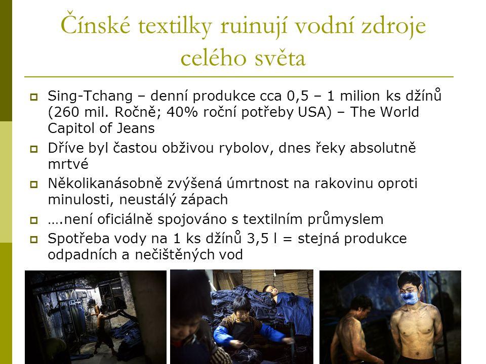 Čínské textilky ruinují vodní zdroje celého světa  Sing-Tchang – denní produkce cca 0,5 – 1 milion ks džínů (260 mil. Ročně; 40% roční potřeby USA) –