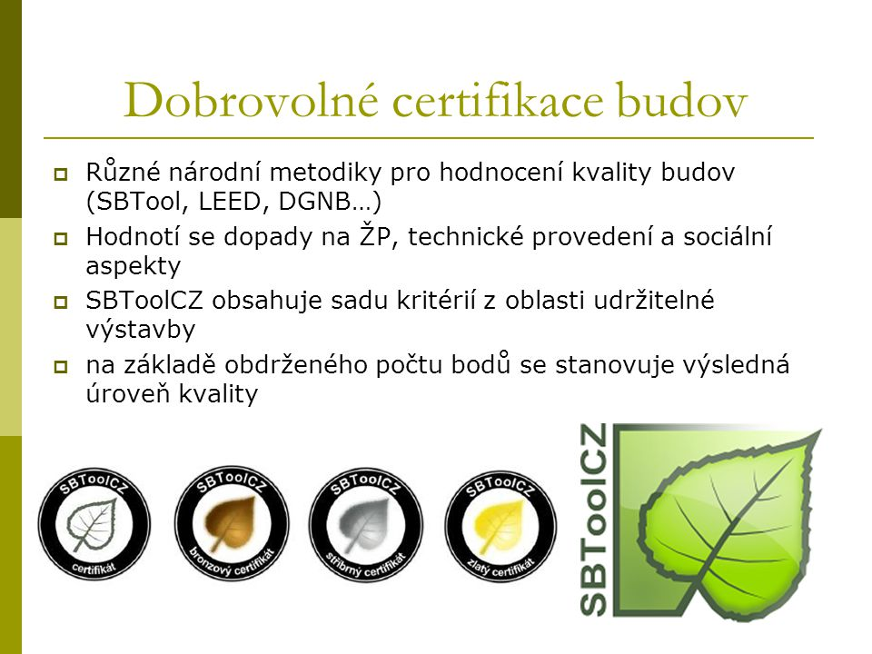 Dobrovolné certifikace budov  Různé národní metodiky pro hodnocení kvality budov (SBTool, LEED, DGNB…)  Hodnotí se dopady na ŽP, technické provedení