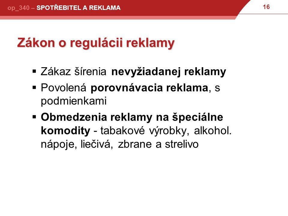 16 op_340 – SPOTŘEBITEL A REKLAMA Zákon o regulácii reklamy  Zákaz šírenia nevyžiadanej reklamy  Povolená porovnávacia reklama, s podmienkami  Obmedzenia reklamy na špeciálne komodity - tabakové výrobky, alkohol.