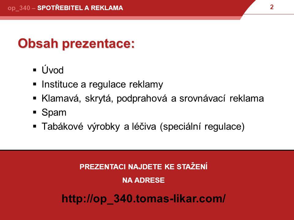2 Obsah prezentace:  Úvod  Instituce a regulace reklamy  Klamavá, skrytá, podprahová a srovnávací reklama  Spam  Tabákové výrobky a léčiva (speciální regulace) PREZENTACI NAJDETE KE STAŽENÍ NA ADRESE http://op_340.tomas-likar.com/