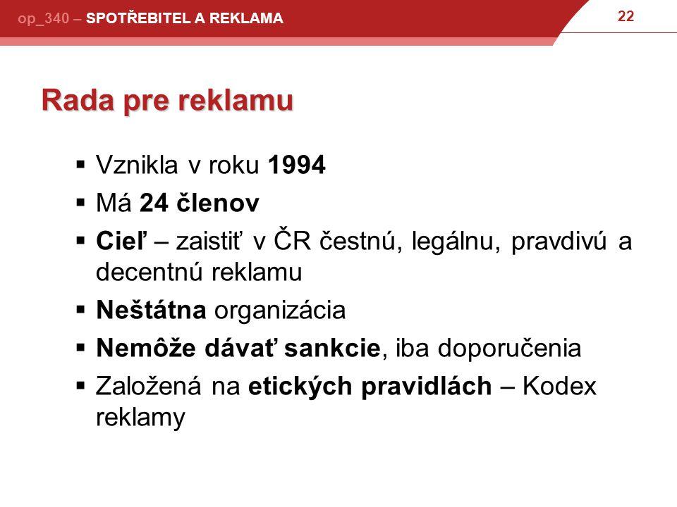 22 op_340 – SPOTŘEBITEL A REKLAMA Rada pre reklamu  Vznikla v roku 1994  Má 24 členov  Cieľ – zaistiť v ČR čestnú, legálnu, pravdivú a decentnú reklamu  Neštátna organizácia  Nemôže dávať sankcie, iba doporučenia  Založená na etických pravidlách – Kodex reklamy