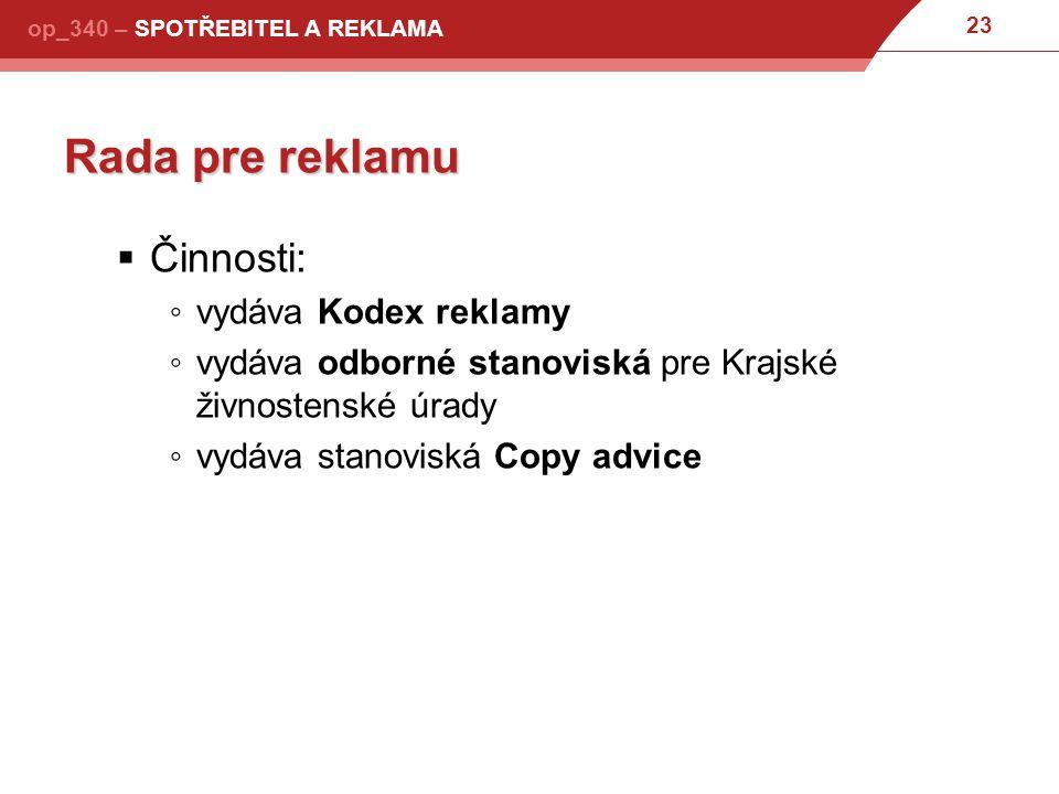 23 op_340 – SPOTŘEBITEL A REKLAMA Rada pre reklamu  Činnosti: ◦vydáva Kodex reklamy ◦vydáva odborné stanoviská pre Krajské živnostenské úrady ◦vydáva stanoviská Copy advice
