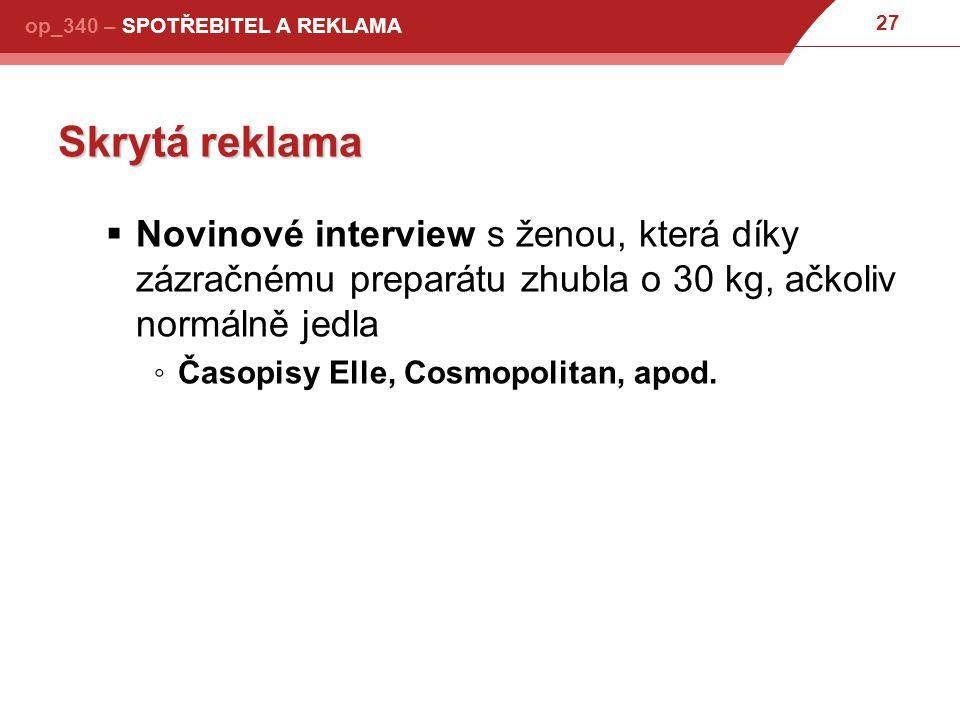 27 op_340 – SPOTŘEBITEL A REKLAMA Skrytá reklama  Novinové interview s ženou, která díky zázračnému preparátu zhubla o 30 kg, ačkoliv normálně jedla ◦Časopisy Elle, Cosmopolitan, apod.