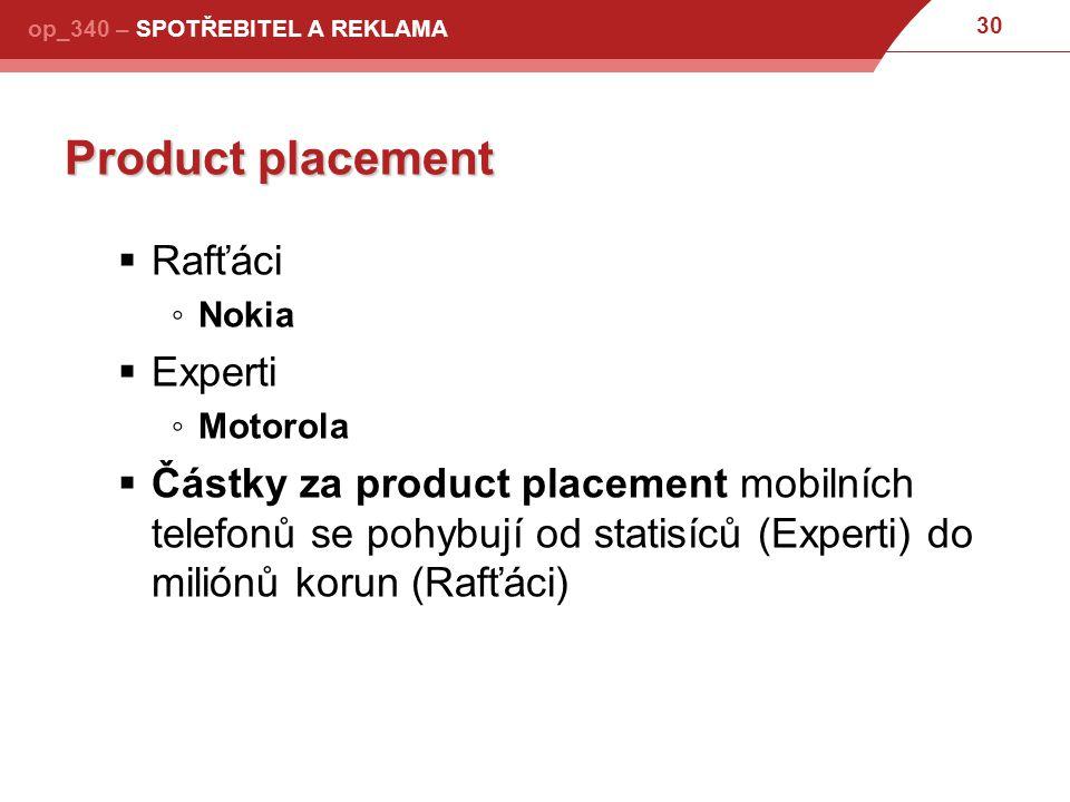30 op_340 – SPOTŘEBITEL A REKLAMA Product placement  Rafťáci ◦Nokia  Experti ◦Motorola  Částky za product placement mobilních telefonů se pohybují od statisíců (Experti) do miliónů korun (Rafťáci)
