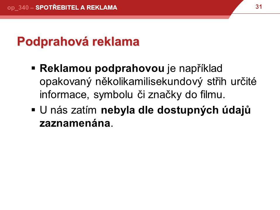 31 op_340 – SPOTŘEBITEL A REKLAMA Podprahová reklama  Reklamou podprahovou je například opakovaný několikamilisekundový střih určité informace, symbolu či značky do filmu.