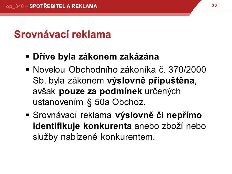 32 op_340 – SPOTŘEBITEL A REKLAMA Srovnávací reklama  Dříve byla zákonem zakázána  Novelou Obchodního zákoníka č.