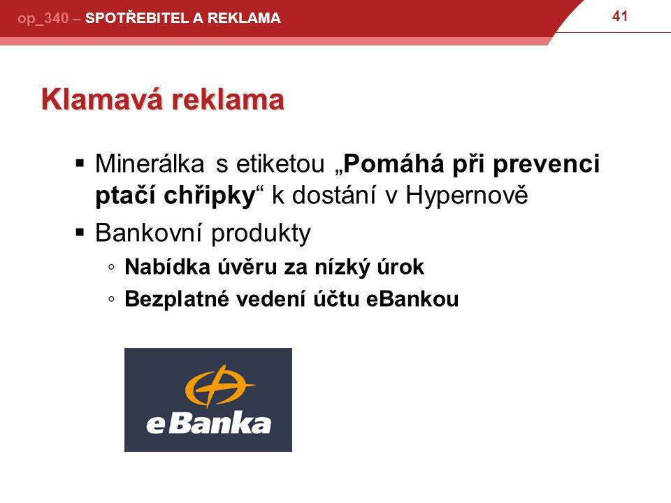 """41 op_340 – SPOTŘEBITEL A REKLAMA Klamavá reklama  Minerálka s etiketou """"Pomáhá při prevenci ptačí chřipky k dostání v Hypernově  Bankovní produkty ◦Nabídka úvěru za nízký úrok ◦Bezplatné vedení účtu eBankou"""