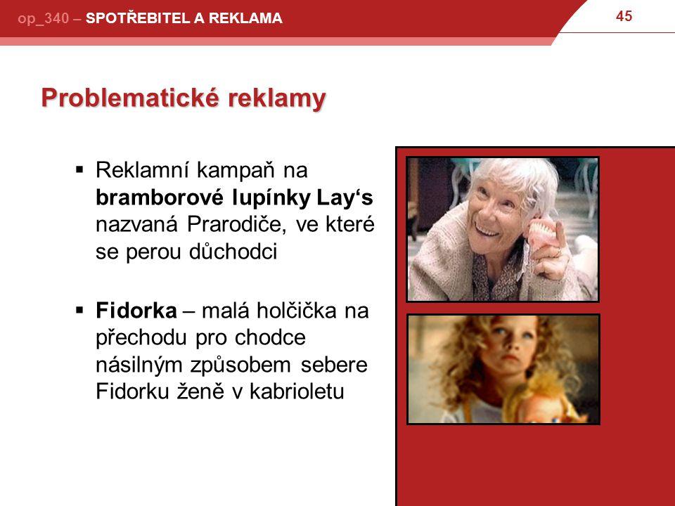 45 op_340 – SPOTŘEBITEL A REKLAMA Problematické reklamy  Reklamní kampaň na bramborové lupínky Lay's nazvaná Prarodiče, ve které se perou důchodci  Fidorka – malá holčička na přechodu pro chodce násilným způsobem sebere Fidorku ženě v kabrioletu