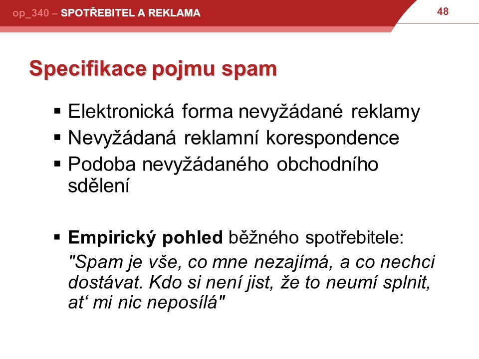 48 op_340 – SPOTŘEBITEL A REKLAMA Specifikace pojmu spam  Elektronická forma nevyžádané reklamy  Nevyžádaná reklamní korespondence  Podoba nevyžádaného obchodního sdělení  Empirický pohled běžného spotřebitele: Spam je vše, co mne nezajímá, a co nechci dostávat.